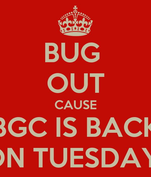 BUG  OUT CAUSE BGC IS BACK ON TUESDAY