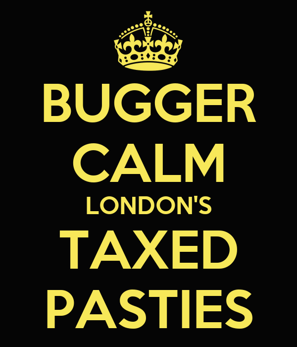 BUGGER CALM LONDON'S TAXED PASTIES