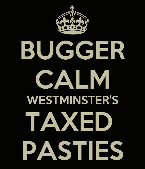 BUGGER CALM WESTMINSTER'S TAXED  PASTIES