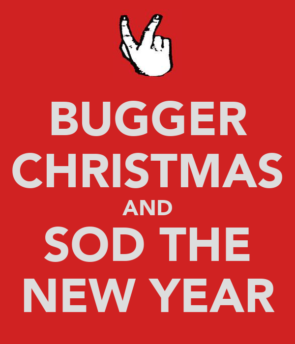 BUGGER CHRISTMAS AND SOD THE NEW YEAR
