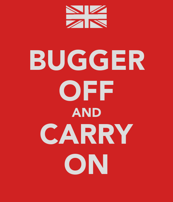 BUGGER OFF AND CARRY ON