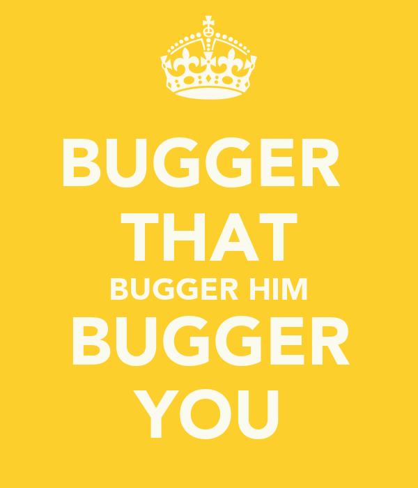 BUGGER  THAT BUGGER HIM BUGGER YOU