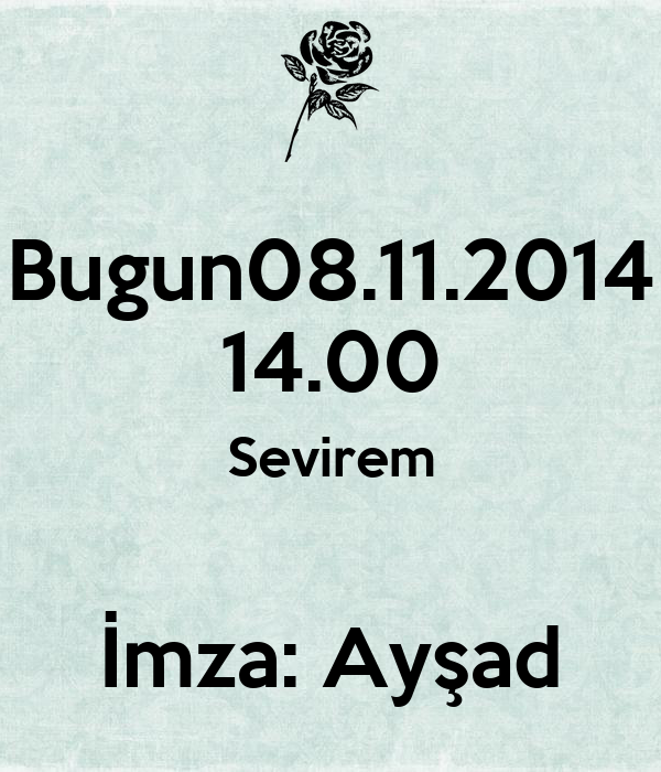 Bugun08.11.2014 14.00 Sevirem  İmza: Ayşad