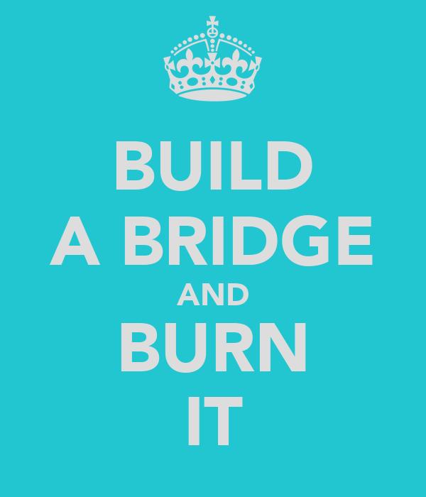 BUILD A BRIDGE AND BURN IT