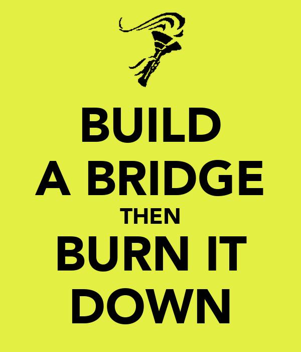 BUILD A BRIDGE THEN BURN IT DOWN
