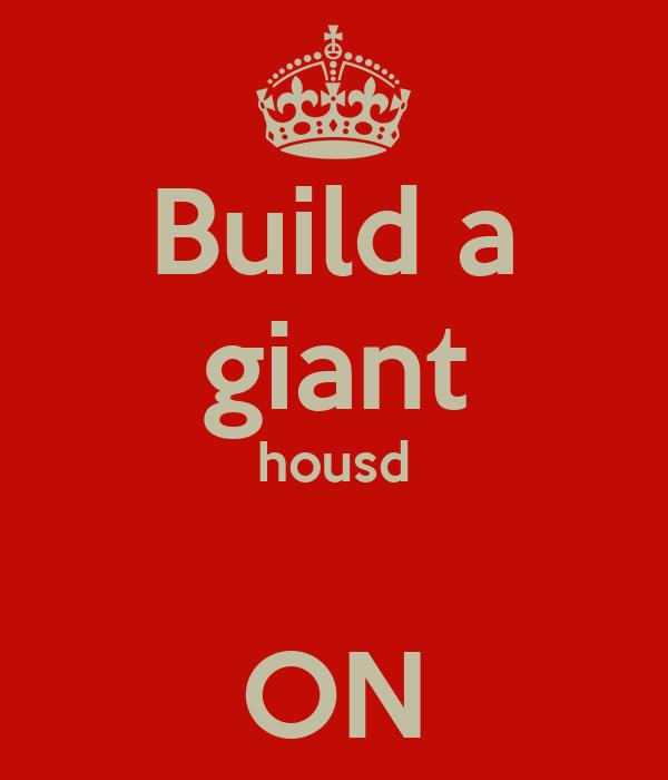 Build a giant housd  ON