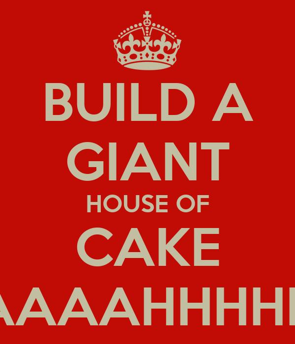 BUILD A GIANT HOUSE OF CAKE AAAAHHHHH