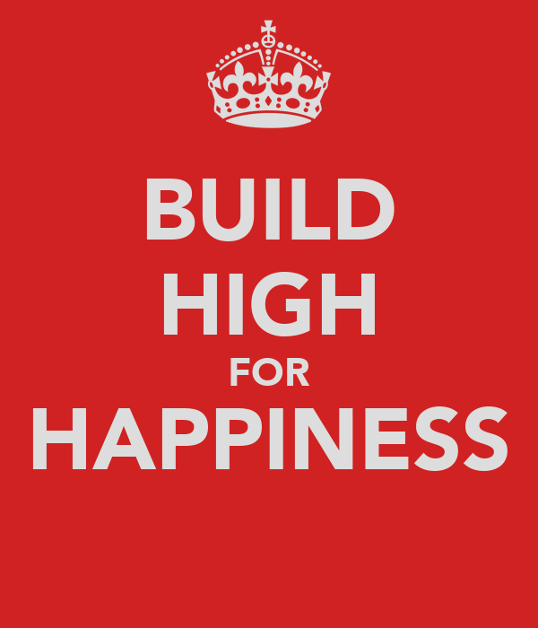 BUILD HIGH FOR HAPPINESS