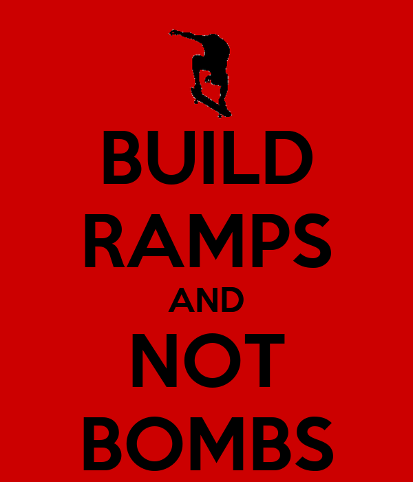 BUILD RAMPS AND NOT BOMBS