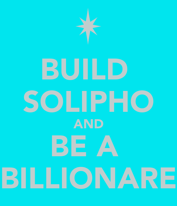 BUILD  SOLIPHO AND BE A  BILLIONARE