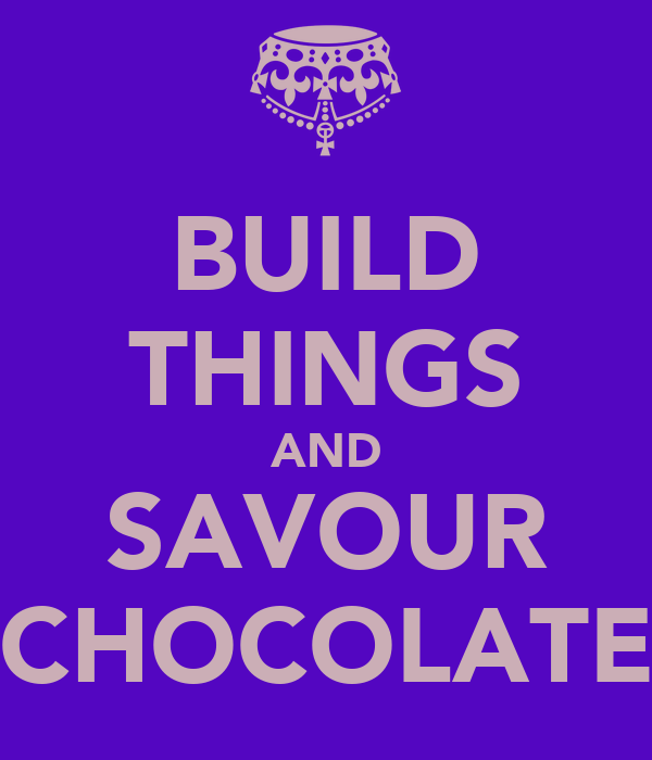 BUILD THINGS AND SAVOUR CHOCOLATE