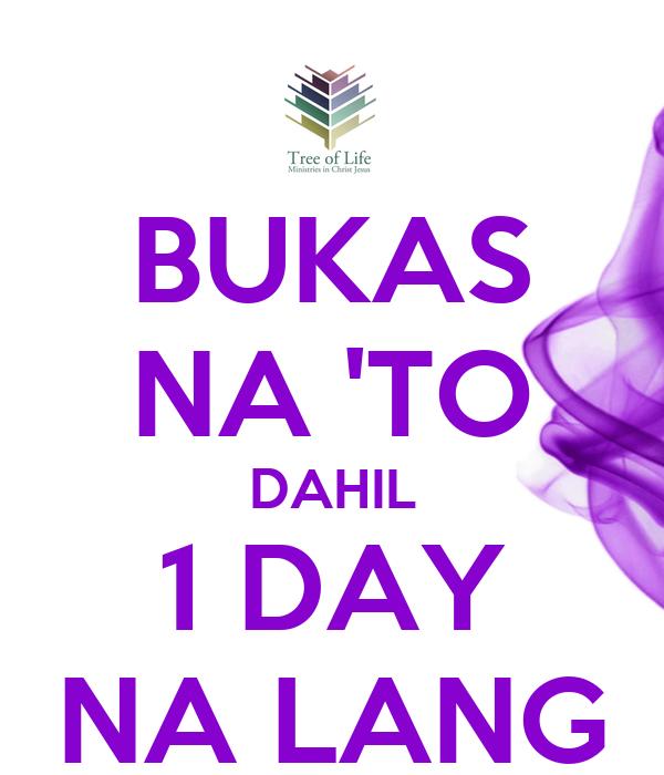 BUKAS NA 'TO DAHIL 1 DAY NA LANG