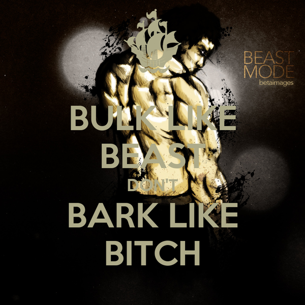 BULK LIKE BEAST DON'T BARK LIKE BITCH