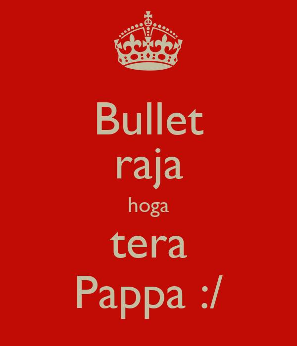 Bullet raja hoga tera Pappa :/