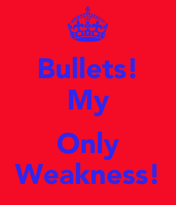 Bullets! My  Only Weakness!