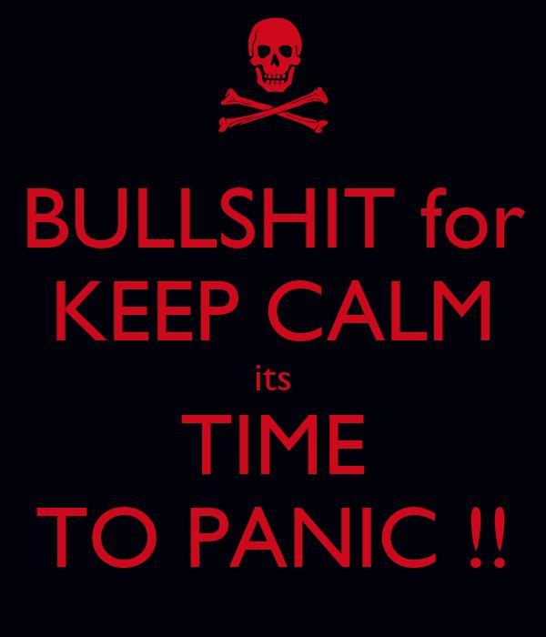 BULLSHIT for KEEP CALM its TIME TO PANIC !!