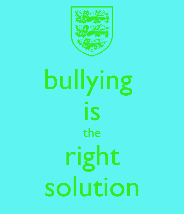 bullying  is the right solution