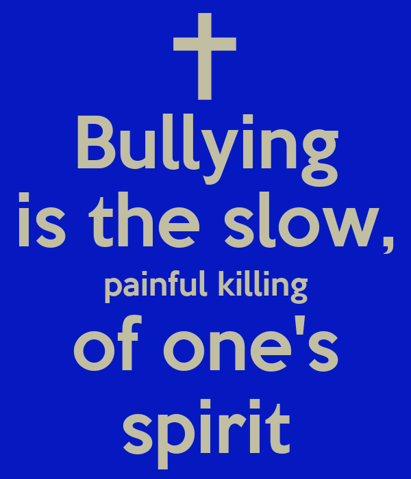 Bullying is the slow, painful killing of one's spirit
