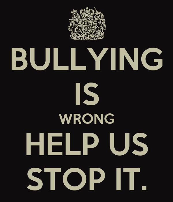 BULLYING IS WRONG HELP US STOP IT.