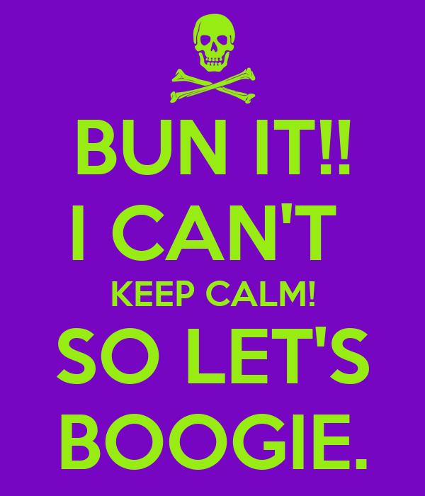 BUN IT!! I CAN'T  KEEP CALM! SO LET'S BOOGIE.