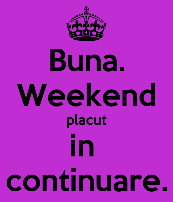 Buna. Weekend placut in  continuare.