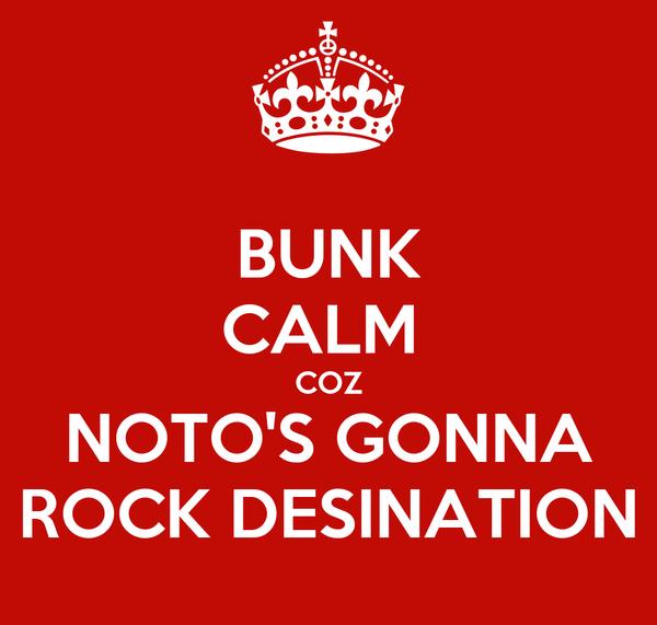 BUNK CALM  COZ NOTO'S GONNA ROCK DESINATION