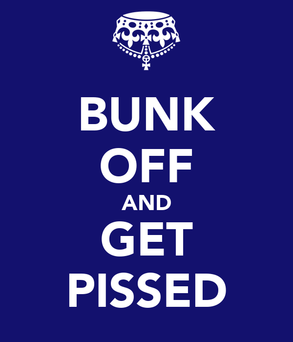 BUNK OFF AND GET PISSED