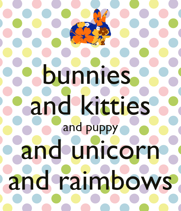 bunnies  and kitties and puppy and unicorn and raimbows