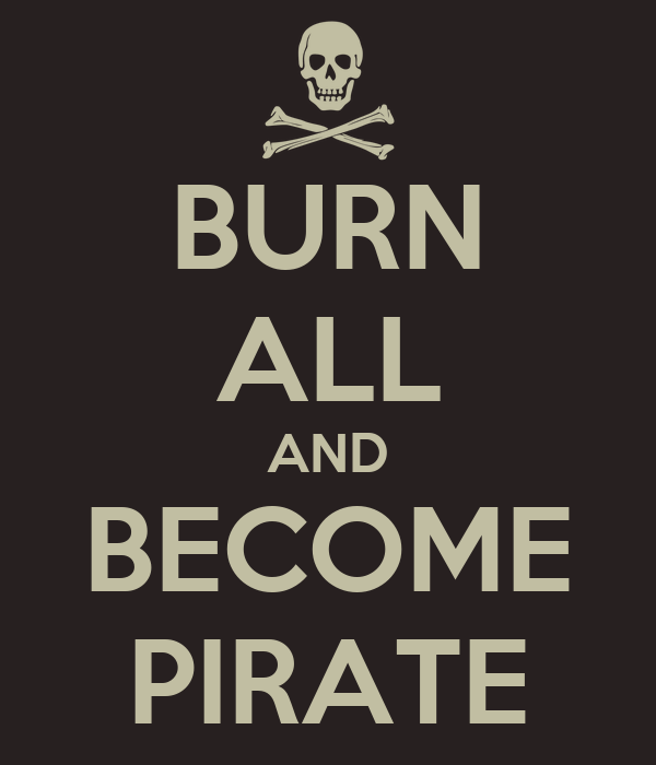 BURN ALL AND BECOME PIRATE