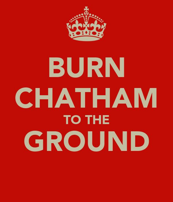 BURN CHATHAM TO THE GROUND