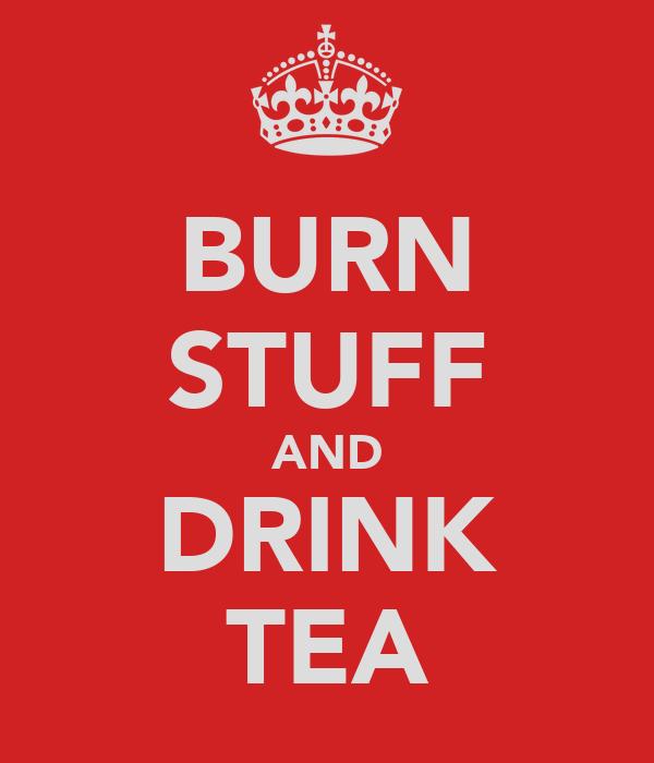 BURN STUFF AND DRINK TEA