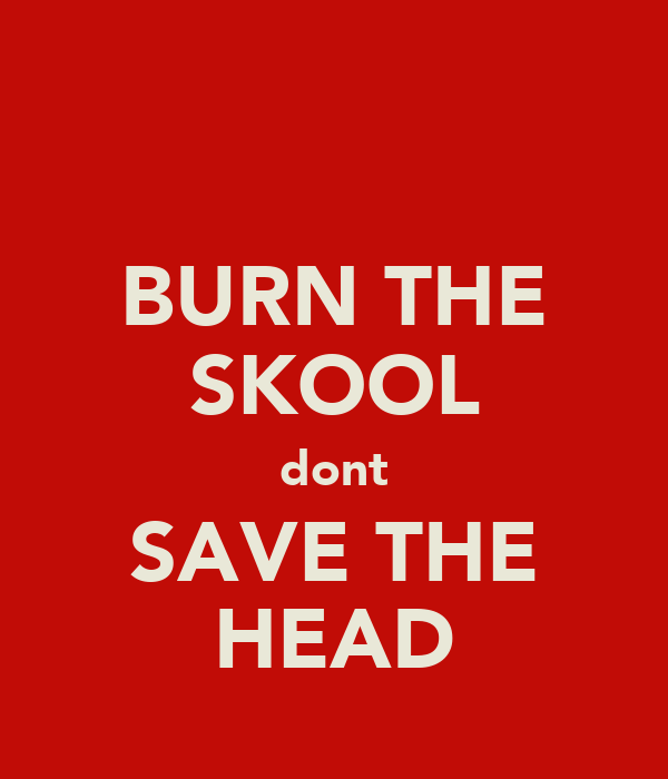 BURN THE SKOOL dont SAVE THE HEAD