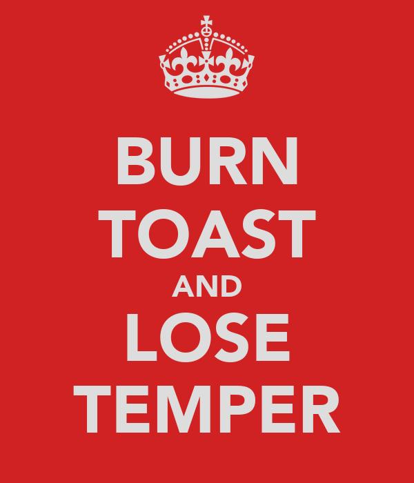 BURN TOAST AND LOSE TEMPER