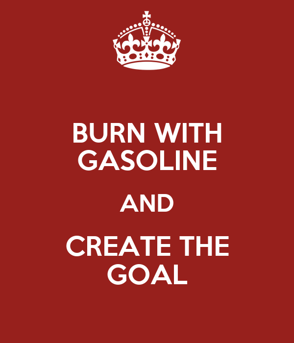 BURN WITH GASOLINE AND CREATE THE GOAL