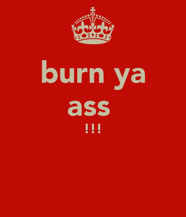 burn ya ass  !!!