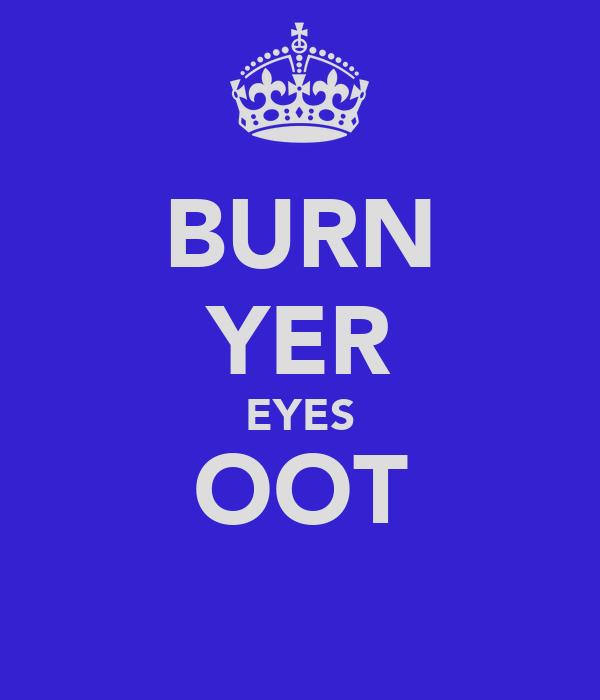 BURN YER EYES OOT