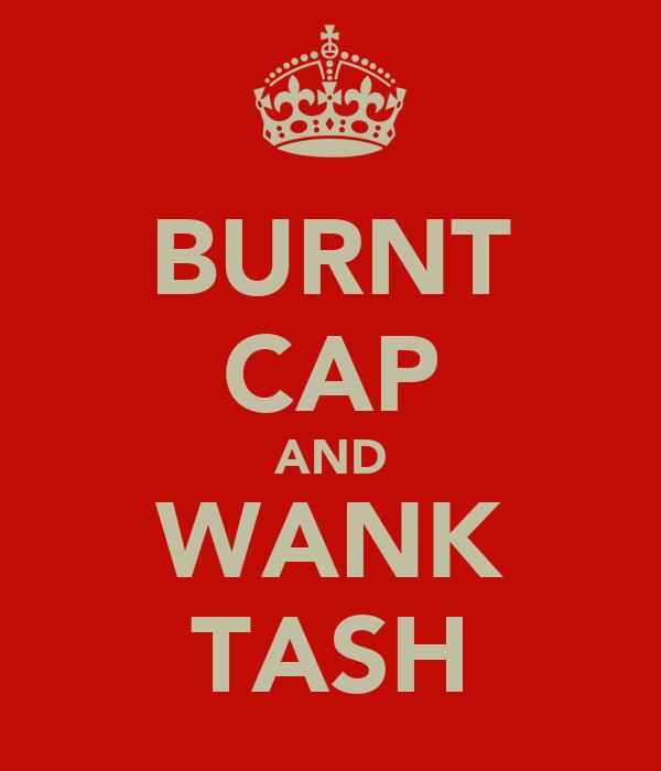 BURNT CAP AND WANK TASH