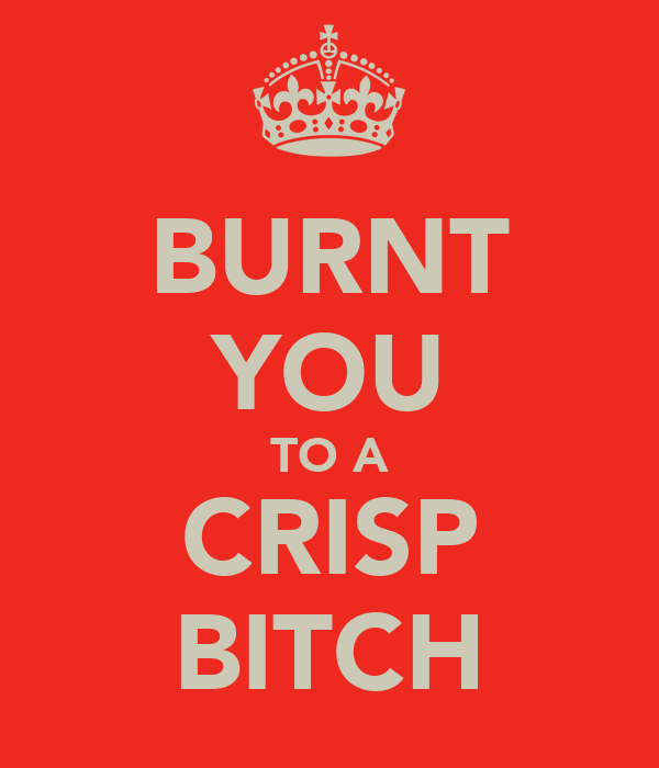 BURNT YOU TO A CRISP BITCH