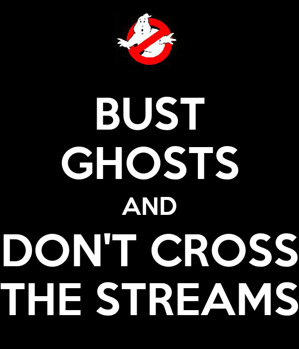 BUST GHOSTS AND DON'T CROSS THE STREAMS