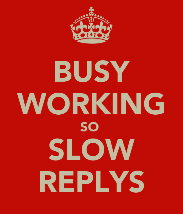 BUSY WORKING SO  SLOW REPLYS