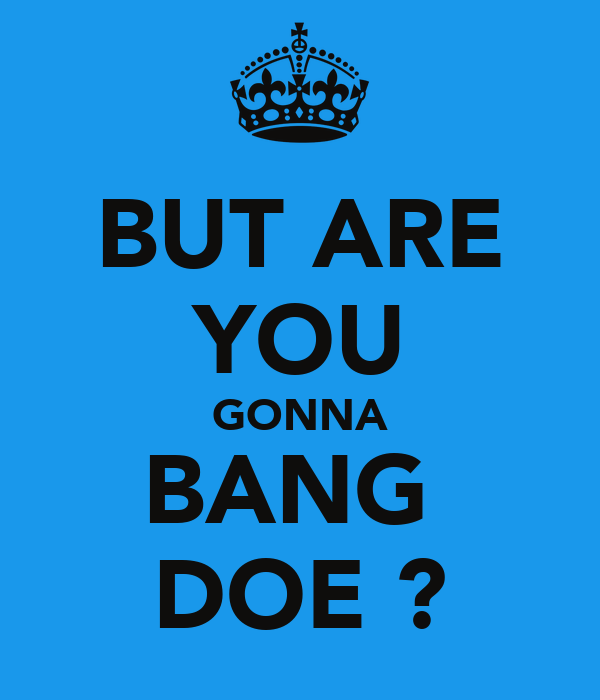 BUT ARE YOU GONNA BANG  DOE ?
