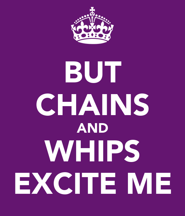 BUT CHAINS AND WHIPS EXCITE ME