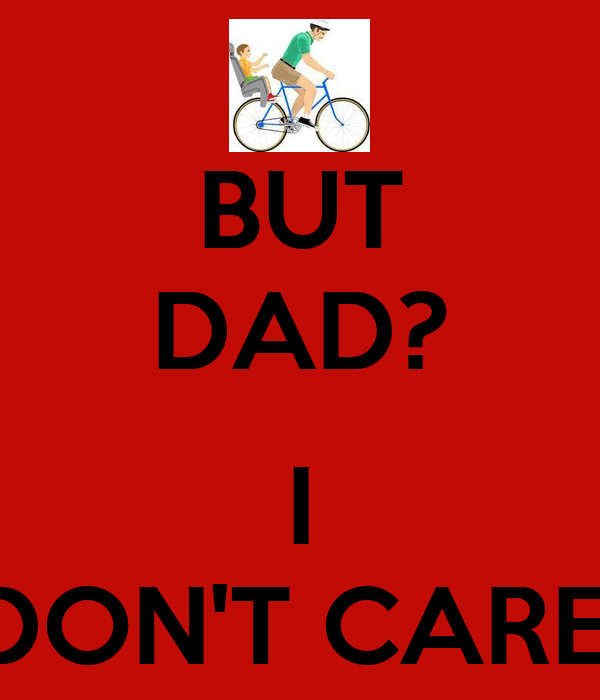 BUT DAD?  I DON'T CARE!