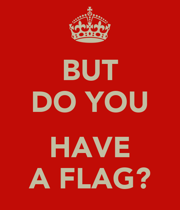BUT DO YOU  HAVE A FLAG?