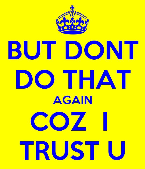 BUT DONT DO THAT AGAIN COZ  I  TRUST U