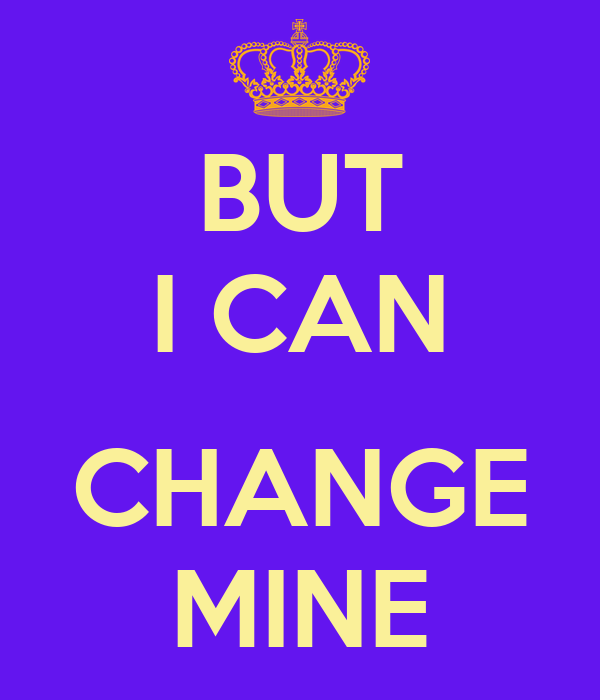 BUT I CAN  CHANGE MINE