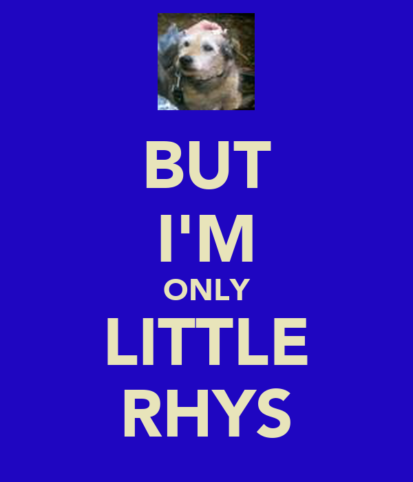 BUT I'M ONLY LITTLE RHYS