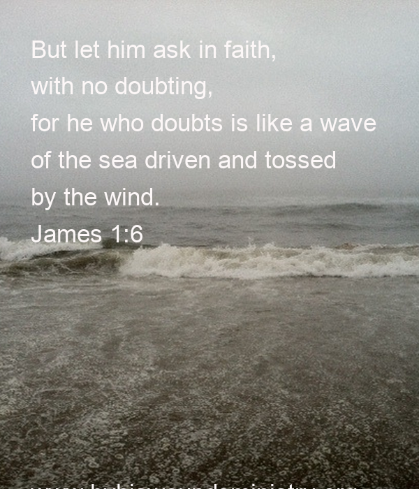 But let him ask in faith,  with no doubting,  for he who doubts is like a wave  of the sea driven and tossed  by the wind. James 1:6       www.byhiswoundsministry.org
