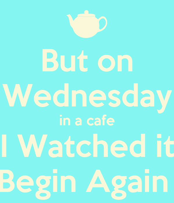 But on Wednesday in a cafe I Watched it Begin Again