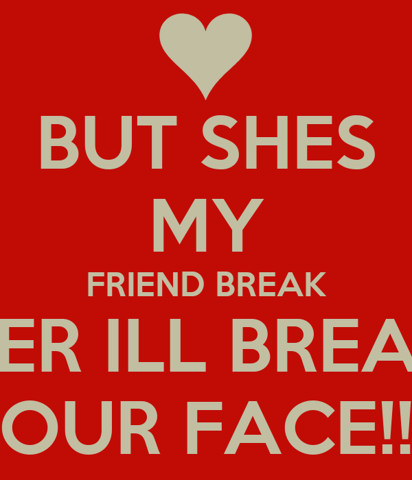 BUT SHES MY FRIEND BREAK HER ILL BREAK YOUR FACE!!!!!